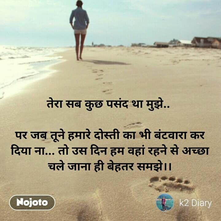 Travel quotes in Hindi तेरा सब कुछ पसंद था मुझे..   पर जब तूने हमारे दोस्ती का भी बंटवारा कर दिया ना... तो उस दिन हम वहां रहने से अच्छा चले जाना ही बेहतर समझे।। #NojotoQuote