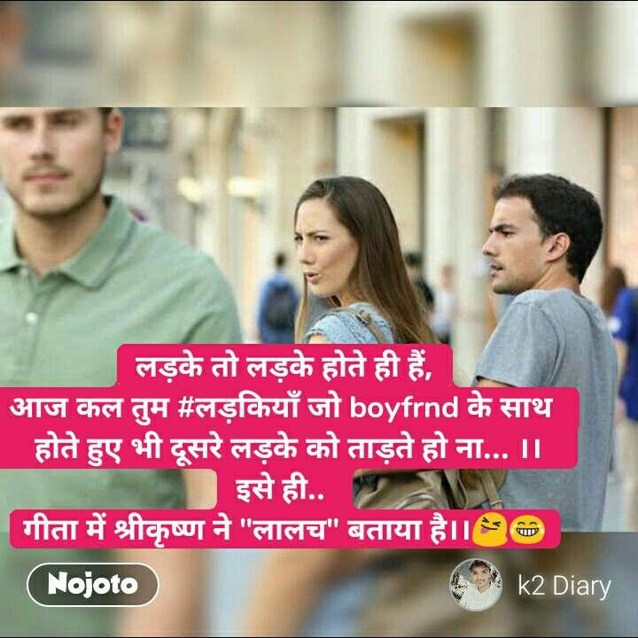 """लड़के तो लड़के होते ही हैं, आज कल तुम #लड़कियाँ जो boyfrnd के साथ     होते हुए भी दूसरे लड़के को ताड़ते हो ना... ।।   इसे ही..  गीता में श्रीकृष्ण ने """"लालच"""" बताया है।।😝😂 #NojotoQuote"""