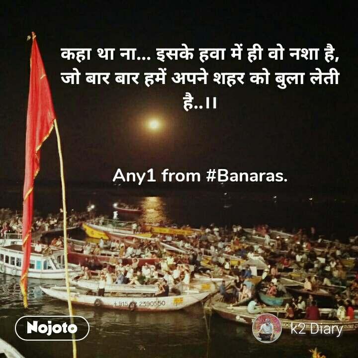 कहा था ना... इसके हवा में ही वो नशा है, जो बार बार हमें अपने शहर को बुला लेती है..।।   Any1 from #Banaras.