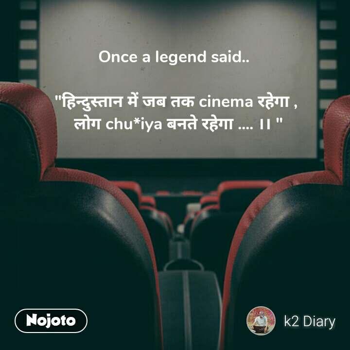 """It was our last meeting Once a legend said..   """"हिन्दुस्तान में जब तक cinema रहेगा ,   लोग chu*iya बनते रहेगा .... ।। """""""