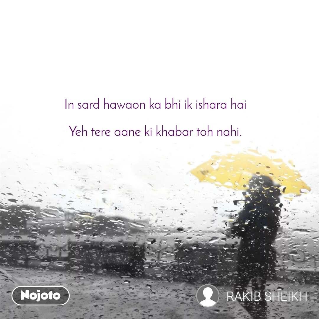 In sard hawaon ka bhi ik ishara hai  Yeh tere aane ki khabar toh nahi.