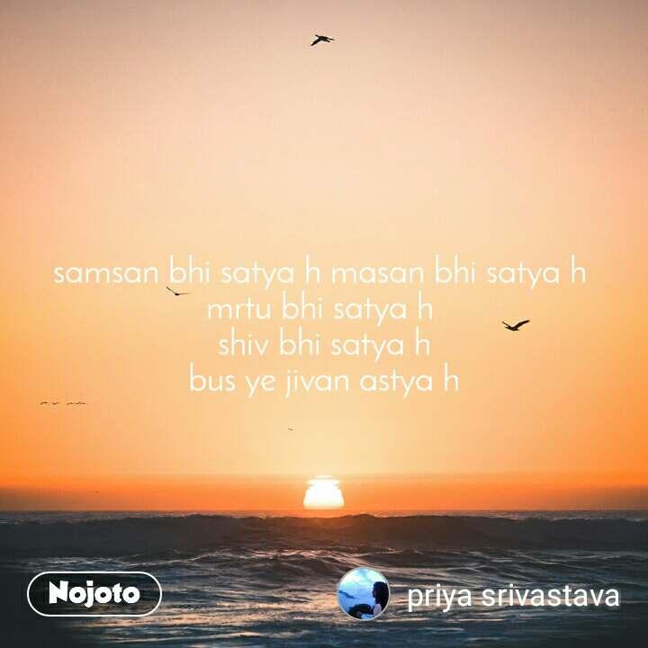 samsan bhi satya h masan bhi satya h  mrtu bhi satya h  shiv bhi satya h bus ye jivan astya h