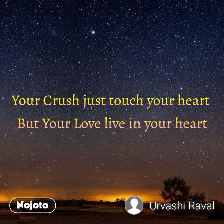 Your Crush just touch your heart  But Your Love live in your heart