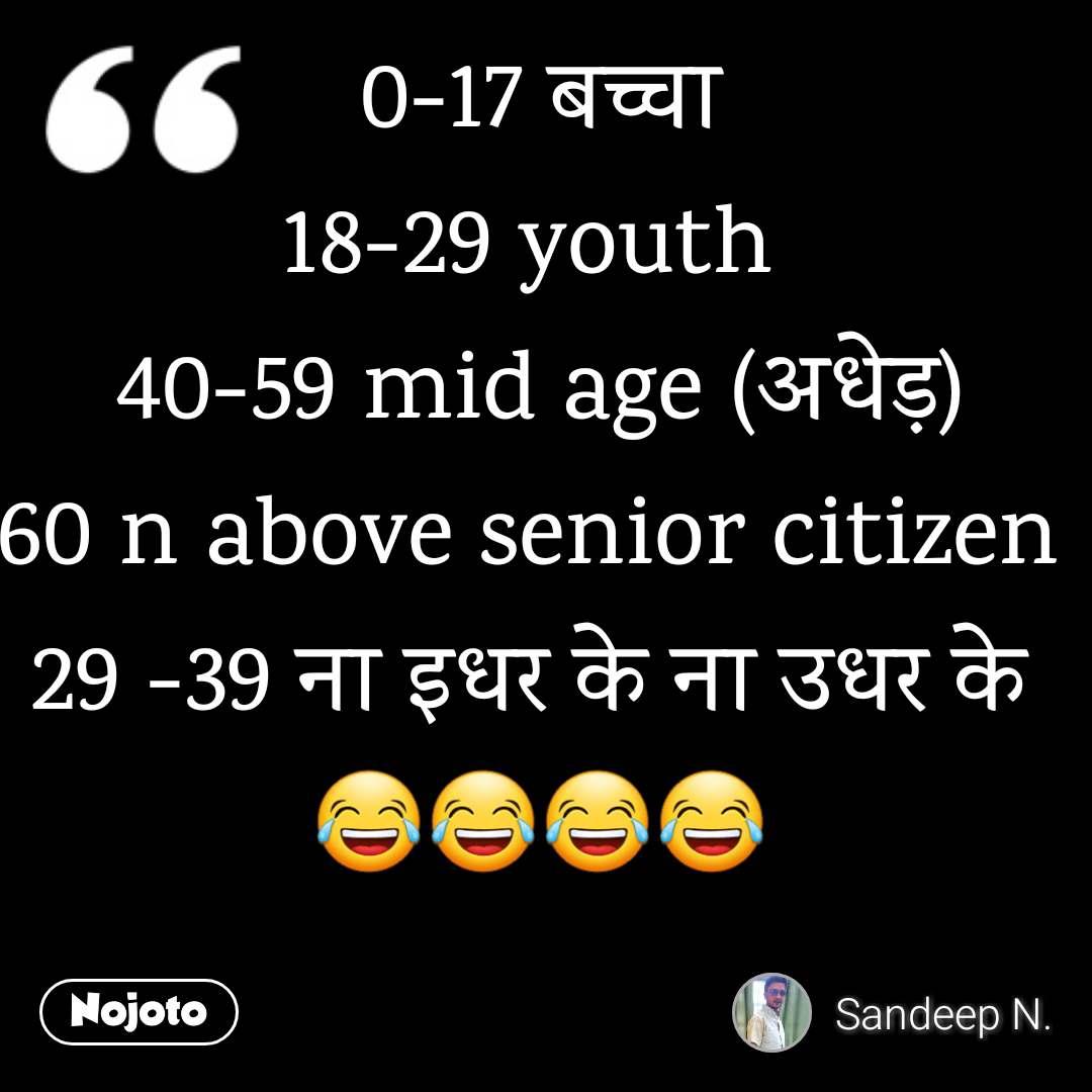 0-17 बच्चा 18-29 youth  40-59 mid age (अधेड़) 60 n above senior citizen  29 -39 ना इधर के ना उधर के  😂😂😂😂