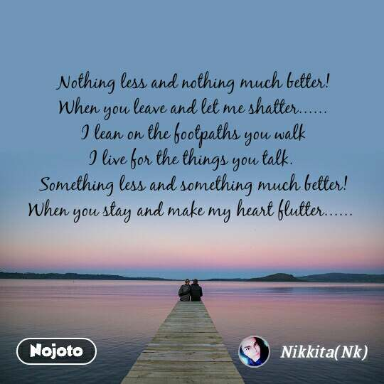 Nothing less and nothing much better!  When you leave and let me shatter...... I lean on the footpaths you walk I live for the things you talk.  Something less and something much better! When you stay and make my heart flutter......