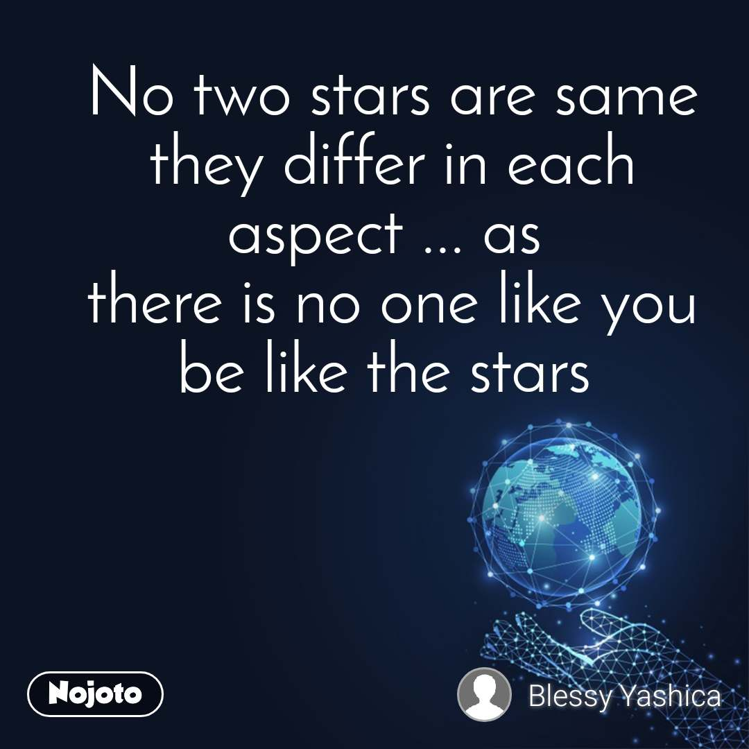 No two stars are same they differ in each aspect ... as  there is no one like you be like the stars