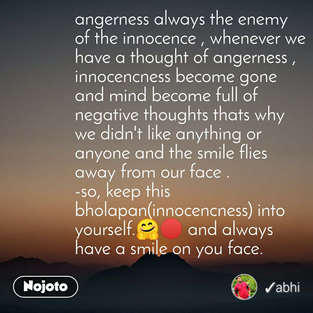 angerness always the enemy of the innocence , whenever we have a thought of angerness , innocencness become gone and mind become full of negative thoughts thats why we didn't like anything or anyone and the smile flies away from our face . -so, keep this bholapan(innocencness) into yourself.🤗🔴 and always have a smile on you face.