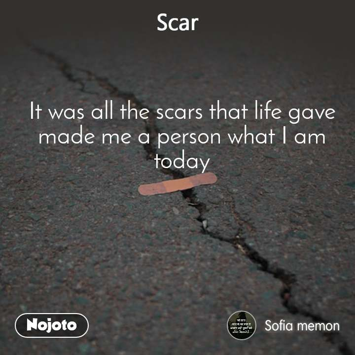 Scar It was all the scars that life gave made me a person what I am today