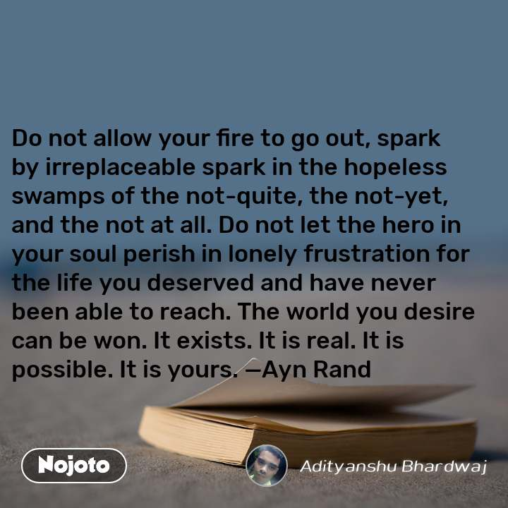 Do not allow your fire to go out, spark by irreplaceable spark in the hopeless swamps of the not-quite, the not-yet, and the not at all. Do not let the hero in your soul perish in lonely frustration for the life you deserved and have never been able to reach. The world you desire can be won. It exists. It is real. It is possible. It is yours. —Ayn Rand