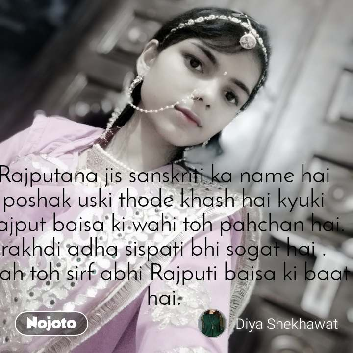 Rajputana jis sanskriti ka name hai poshak uski thode khash hai kyuki Rajput baisa ki wahi toh pahchan hai. rakhdi adha sispati bhi sogat hai . yeah toh sirf abhi Rajputi baisa ki baat hai.