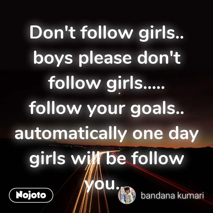 Don't follow girls.. boys please don't follow girls..... follow your goals.. automatically one day girls will be follow you...
