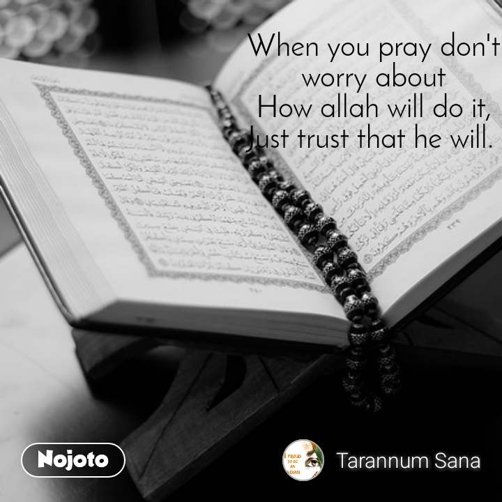 When you pray don't worry about How allah will do it, Just trust that he will.