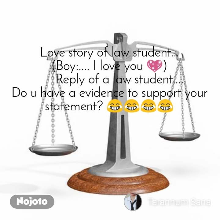 Love story of law student... (Boy:.... I love you 💖)       Reply of a law student.... Do u have a evidence to support your statement? 😂😂😂😂
