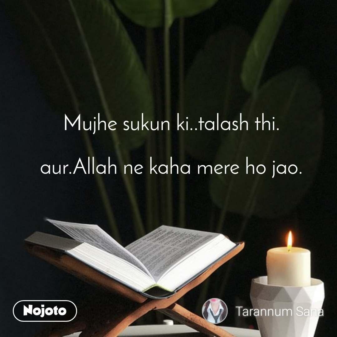 Mujhe sukun ki..talash thi.  aur.Allah ne kaha mere ho jao.