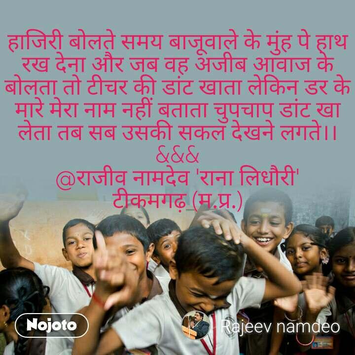 हाजिरी बोलते समय बाजूवाले के मुंह पे हाथ रख देना और जब वह अजीब आवाज के बोलता तो टीचर की डांट खाता लेकिन डर के मारे मेरा नाम नहीं बताता चुपचाप डांट खा लेता तब सब उसकी सकल देखने लगते।। &&& @राजीव नामदेव 'राना लिधौरी' टीकमगढ़ (म.प्र.)