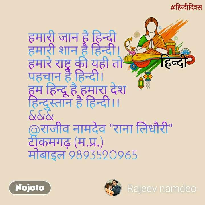 """हिंदी दिवस हमारी जान है हिन्दी हमारी शान है हिन्दी। हमारे राष्ट्र की यही तो पहचान है हिन्दी। हम हिन्दू है हमारा देश  हिन्दुस्तान है हिन्दी।। &&& @राजीव नामदेव """"राना लिधौरी"""" टीकमगढ़ (म.प्र.) मोबाइल 9893520965"""