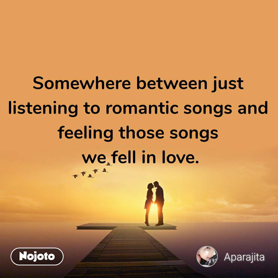 Somewhere between just listening to romantic songs and feeling those songs  we fell in love.