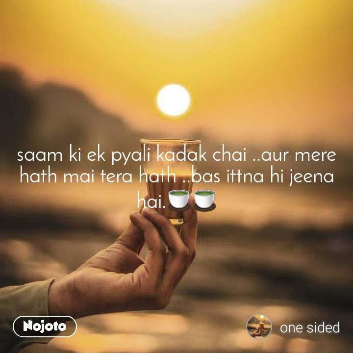 saam ki ek pyali kadak chai ..aur mere hath mai tera hath ..bas ittna hi jeena hai.🍵🍵