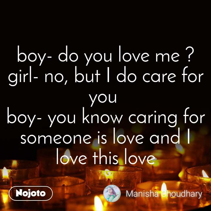 boy- do you love me ? girl- no, but I do care for you  boy- you know caring for someone is love and I love this love