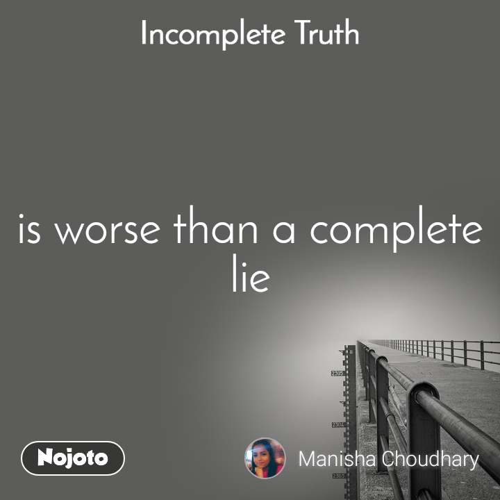 Incomplete Truth is worse than a complete lie