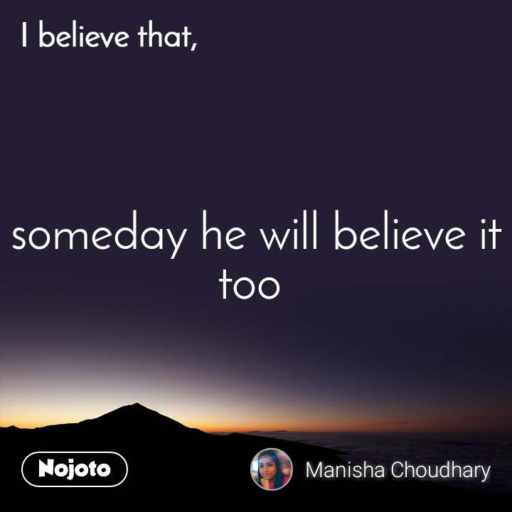 I believe that, someday he will believe it too