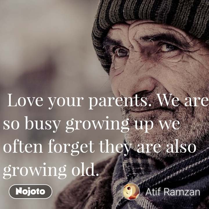 Love your parents. We are so busy growing up we often forget they are also growing old.