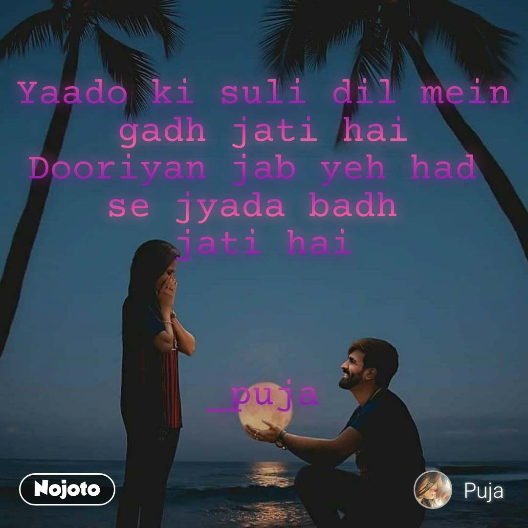 Yaado ki suli dil mein gadh jati hai Dooriyan jab yeh had  se jyada badh  jati hai    _puja