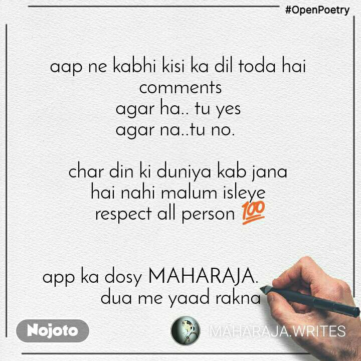 #OpenPoetry aap ne kabhi kisi ka dil toda hai  comments agar ha.. tu yes  agar na..tu no.    char din ki duniya kab jana  hai nahi malum isleye  respect all person 💯   app ka dosy MAHARAJA.             dua me yaad rakna