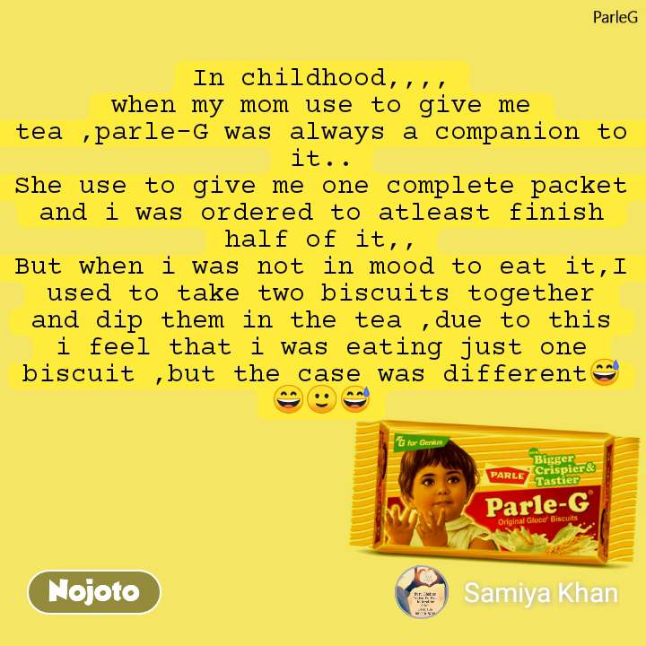ParleG In childhood,,,, when my mom use to give me tea ,parle-G was always a companion to it.. She use to give me one complete packet and i was ordered to atleast finish half of it,, But when i was not in mood to eat it,I used to take two biscuits together and dip them in the tea ,due to this i feel that i was eating just one biscuit ,but the case was different😅😄🙂😅