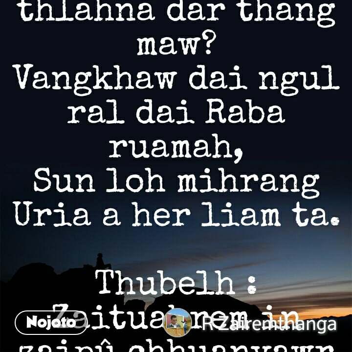 "DARFENG URIA. ( II Samuela 11 :1-26 )   Phuahtu VL Thlana.   Thanlai rel lian hnam tin mihrang lungkham, Ni nuam khawṭhal lo her a ngur ni tiam; Salem lallai runah zaral relin, Dotuah darlawi tlangah a thang riai e.  Hnam thlan val ṭha ralhrat mihrang rualin, Hnamchem lenin ral dan phawdar an chawi; Manghlun darfeng za lal Joab tawnah, Amon lallai tlang chhan mihrang an tlu.  Dokim sal kai Laldanga than nan maw, Zathang doral thalfang a hrang mang e; Do tin sat dai, ai kim mihrang rawlin, Raba ral dan kulhbing a nghawr dim e.  Kamkei koham hrang ang zaral karah, Sa ang lo tlan Salem a ngur lamkal; Ral dan daingul pheisen Uria val ṭha, Siang lam rawnah zil ang a lo au e.  Lam siang zawn rel muanglei Salem runah, Ngurpui biahzai thliah phung a nem thlum hluan; ""Hah chhawl dawm nan lallai ka no chawi la, Thainem ṭang bel zan nuam va zal nang che.""  Rengpui biahnem zei ten a zawm nuam lo, Chhiahbawi dungthul laichhuat a bel riang e;_ Lungtuah lai kam ral dai Raba ruamah, Ai ang chamin hranlai a rel nuam e.  Kal nan ni tiam dar ding a chhuak eng ruai, Do thiam sathang chuam nen a her liai e; Ngurpui tuah ruk ralphiar thu tin chawiin, Laldang lungtum lai kha a dawn phak lo.  Hranlai an thawh hranghrim mikawl valin, Thlunglu a lum,senthi a luang thang e; _Zamlai rel lo  liankhaw mihrang an hril,_ Manghlun vala'n sakhming a chhal vung e.  Dokim zaral zual lai Raba ruamah, Hranthang ral dan Uria a hrang hriam ngei; Phenlai phawdar a thlau,kawlhnam a per, Feisen,thalfang karah mihrang a tlu.  Tho rawh Uria!Raba zaral an hrang, Salem pheisen darfeng a ding zo lo; Tho rawh Uria!Phenthang phawdar pho rawh, Van hnuai hnam thlan mihrang a ding zo lo.  Engtin thang maw khualian Salem tlangah, Tlang chhan mihrang an thlahna dar thang maw? Vangkhaw dai ngul ral dai Raba ruamah, Sun loh mihrang Uria a her liam ta.  Thubelh : Zaituahrem in  zaipû chhuanvawr kan neih Mathlana hla hi lo en ve teh u. A bible chang khi chhiar ngei bawk ila."