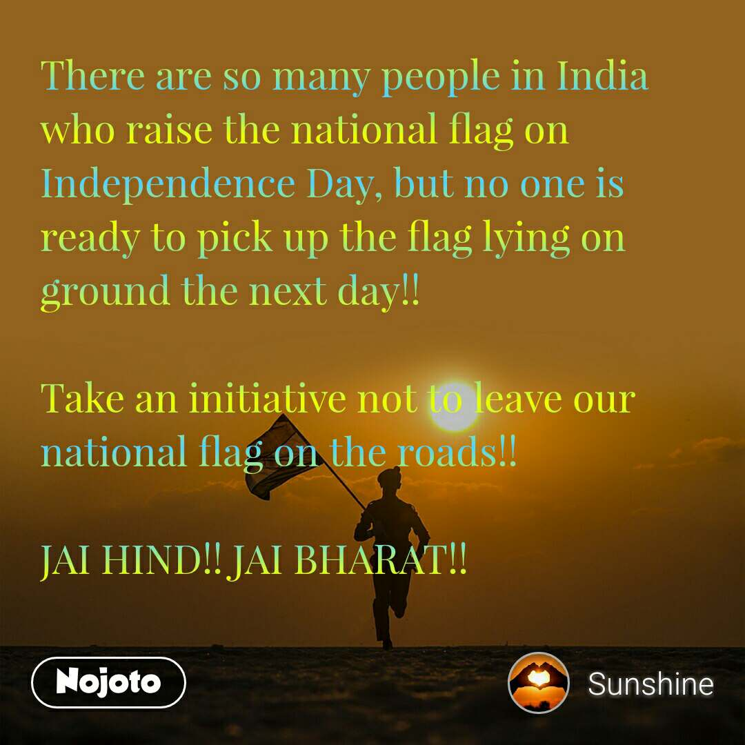There are so many people in India who raise the national flag on Independence Day, but no one is ready to pick up the flag lying on ground the next day!!  Take an initiative not to leave our national flag on the roads!!  JAI HIND!! JAI BHARAT!!