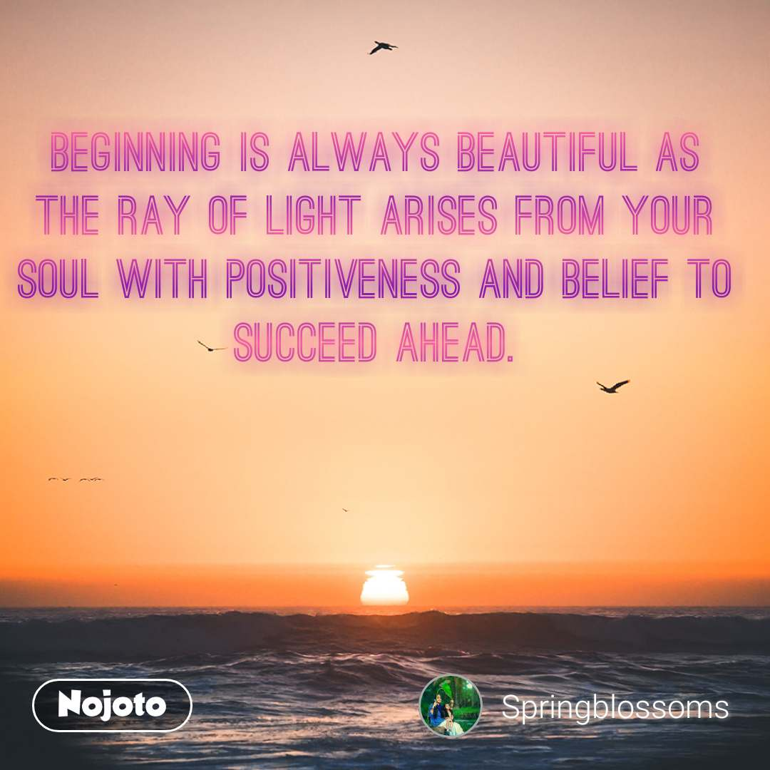 Beginning is always beautiful as the ray of light arises from your soul with positiveness and belief to succeed ahead.