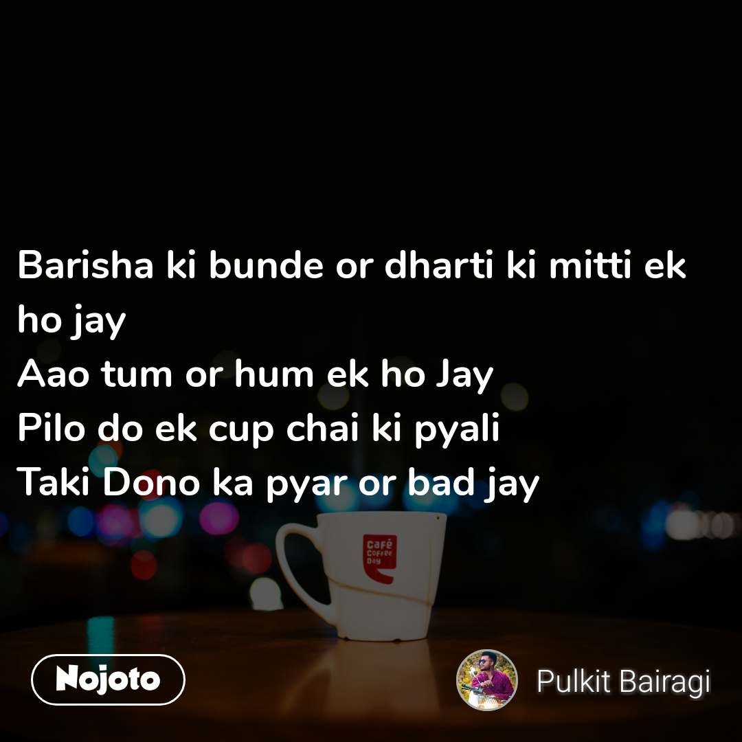 Barisha ki bunde or dharti ki mitti ek ho jay Aao tum or hum ek ho Jay Pilo do ek cup chai ki pyali Taki Dono ka pyar or bad jay