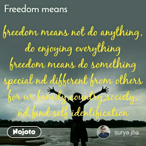 freedom means not do anything, do enjoying everything freedom means do something special nd different from others for ur family,country,society, nd find self identification