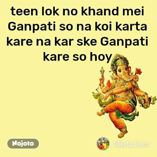 teen lok no khand mei Ganpati so na koi karta kare na kar ske Ganpati kare so hoy
