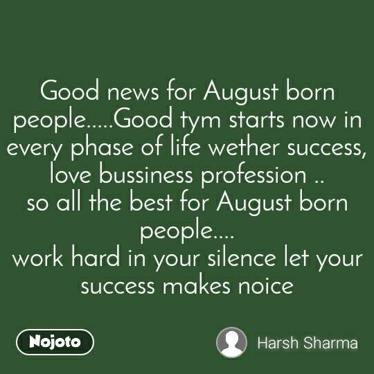 Good news for August born people.....Good tym starts now in every phase of life wether success, love bussiness profession .. so all the best for August born people.... work hard in your silence let your success makes noice