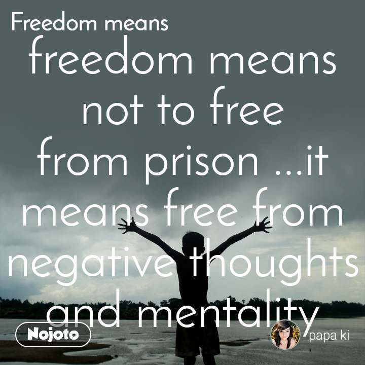 freedom means not to free from prison ...it means free from negative thoughts and mentality