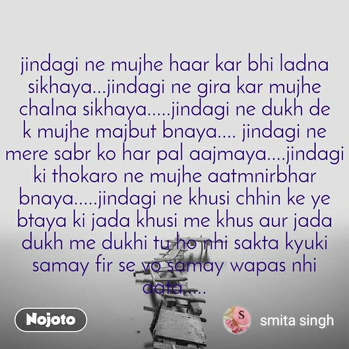jindagi ne mujhe haar kar bhi ladna sikhaya...jindagi ne gira kar mujhe chalna sikhaya.....jindagi ne dukh de k mujhe majbut bnaya.... jindagi ne mere sabr ko har pal aajmaya....jindagi ki thokaro ne mujhe aatmnirbhar bnaya.....jindagi ne khusi chhin ke ye btaya ki jada khusi me khus aur jada dukh me dukhi tu ho nhi sakta kyuki samay fir se vo samay wapas nhi aata.....