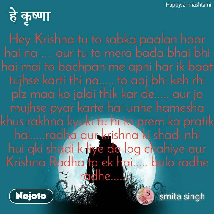 Happy Janmashtami हे कृष्णा Hey Krishna tu to sabka paalan haar hai na .... aur tu to mera bada bhai bhi hai mai to bachpan me apni har ik baat tujhse karti thi na..... to aaj bhi keh rhi plz maa ko jaldi thik kar de..... aur jo mujhse pyar karte hai unhe hamesha khus rakhna kyuki tu hi to prem ka pratik hai.....radha aur krishna ki shadi nhi hui qki shadi k liye do log chahiye aur Krishna Radha to ek hai..... bolo radhe radhe........