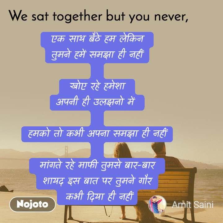 We sat together but you never,  एक साथ बैठे हम लेकिन  तुमने हमें समझा ही नहीं   खोए रहे हमेशा  अपनी ही उलझनो में   हमको तो कभी अपना समझा ही नहीं   मांगते रहे माफी तुमसे बार-बार  शायद इस बात पर तुमने गौर  कभी दिया ही नहीं