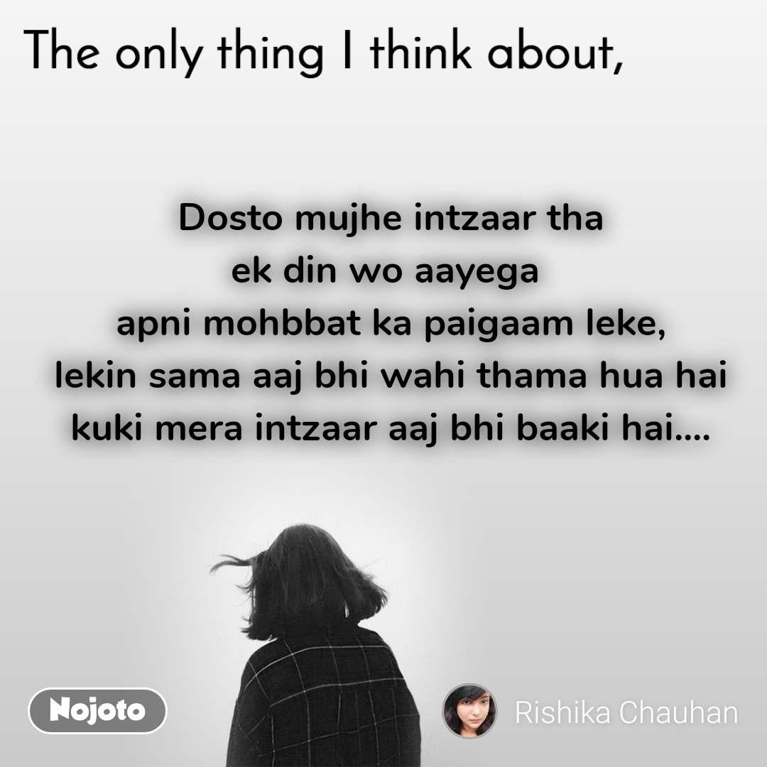 The only thing I think about Dosto mujhe intzaar tha ek din wo aayega  apni mohbbat ka paigaam leke, lekin sama aaj bhi wahi thama hua hai kuki mera intzaar aaj bhi baaki hai....