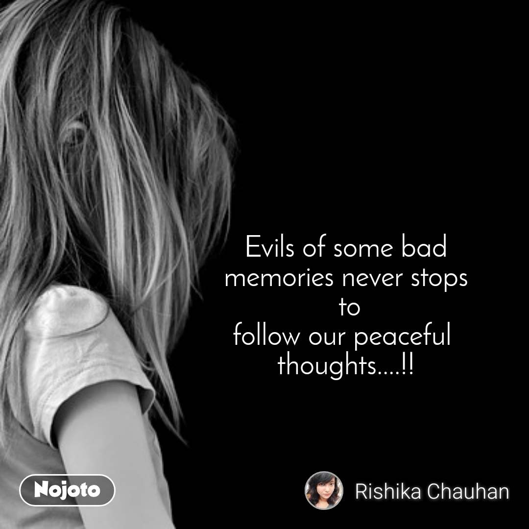 Evils of some bad  memories never stops  to follow our peaceful  thoughts....!!