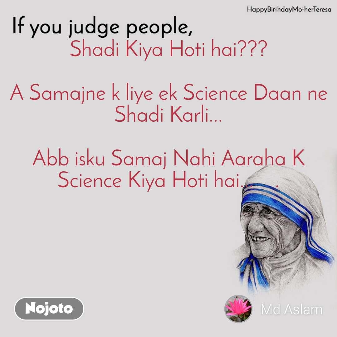 Mother Teresa, If you judge people  Shadi Kiya Hoti hai???  A Samajne k liye ek Science Daan ne Shadi Karli...  Abb isku Samaj Nahi Aaraha K Science Kiya Hoti hai...    .