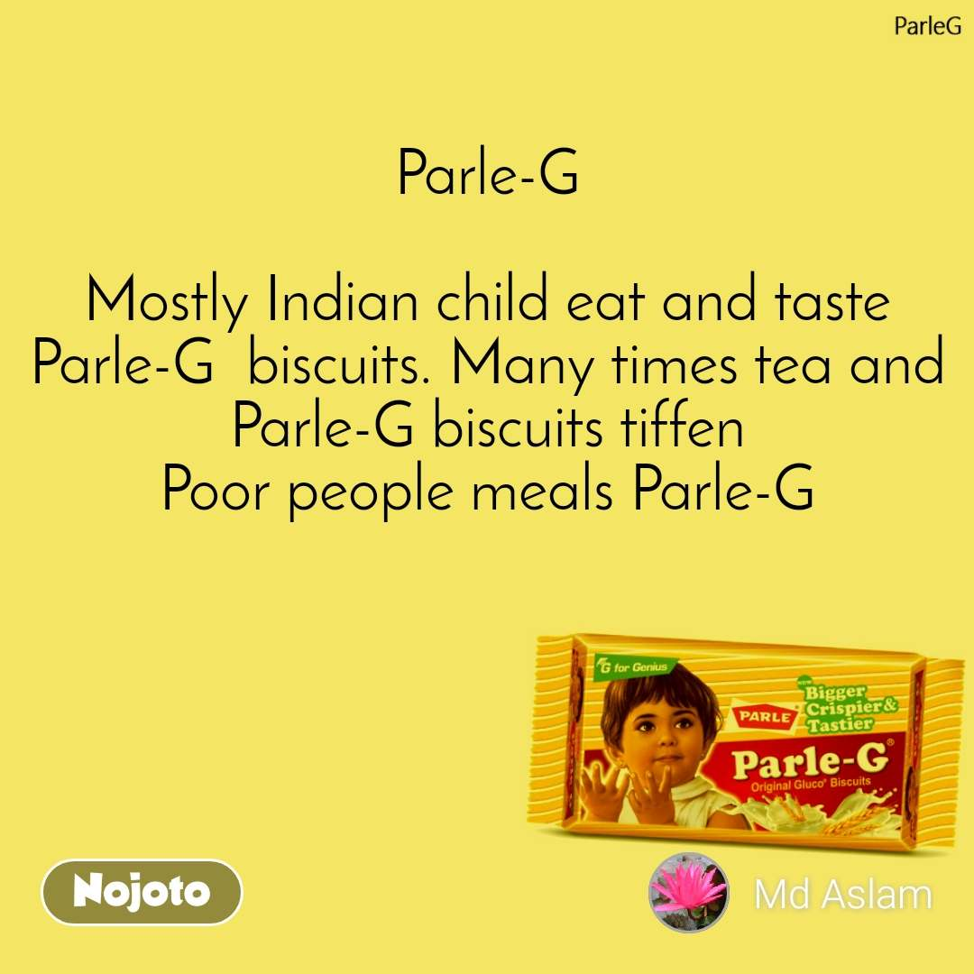 ParleG Parle-G   Mostly Indian child eat and taste Parle-G  biscuits. Many times tea and Parle-G biscuits tiffen Poor people meals Parle-G