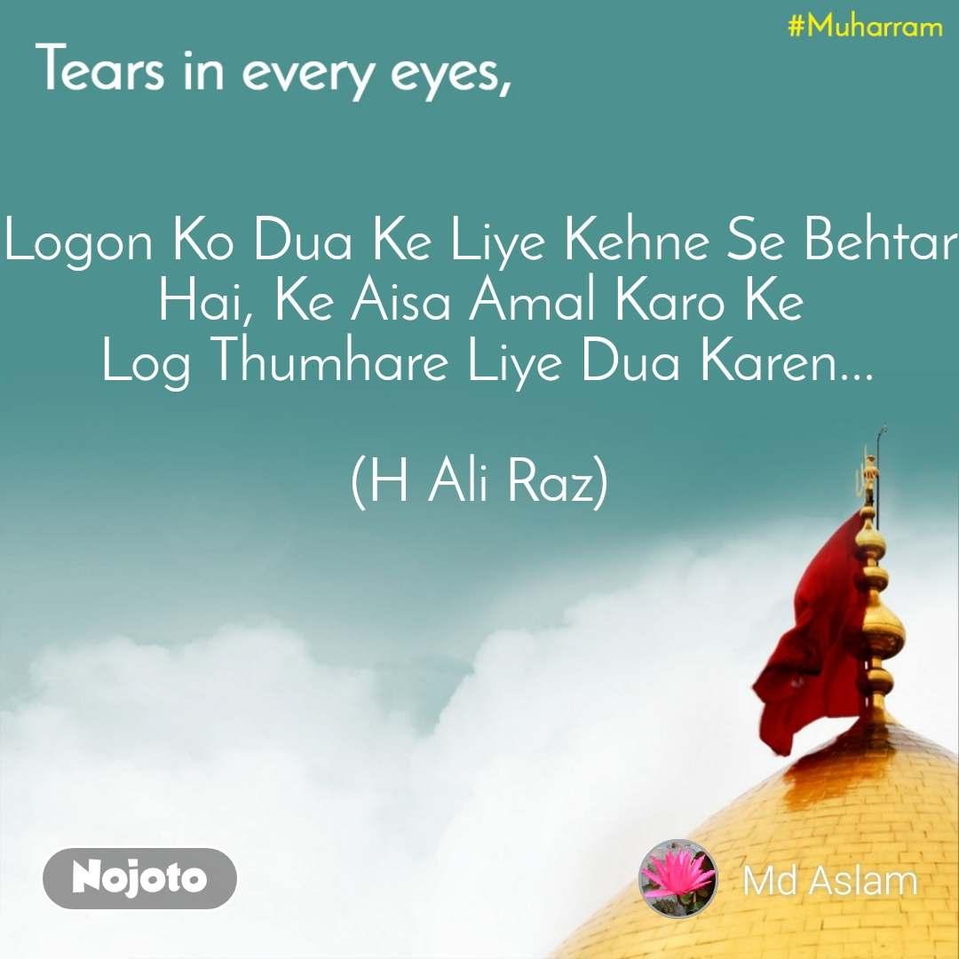 Tears come in every eyes, Logon Ko Dua Ke Liye Kehne Se Behtar Hai, Ke Aisa Amal Karo Ke  Log Thumhare Liye Dua Karen...  (H Ali Raz)
