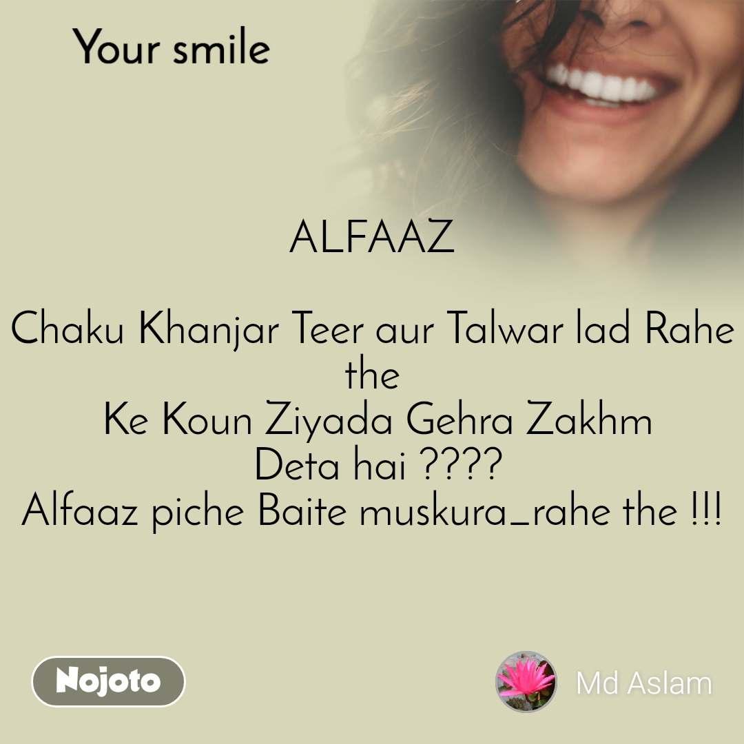 Your smile  ALFAAZ  Chaku Khanjar Teer aur Talwar lad Rahe the  Ke Koun Ziyada Gehra Zakhm  Deta hai ???? Alfaaz piche Baite muskura_rahe the !!!