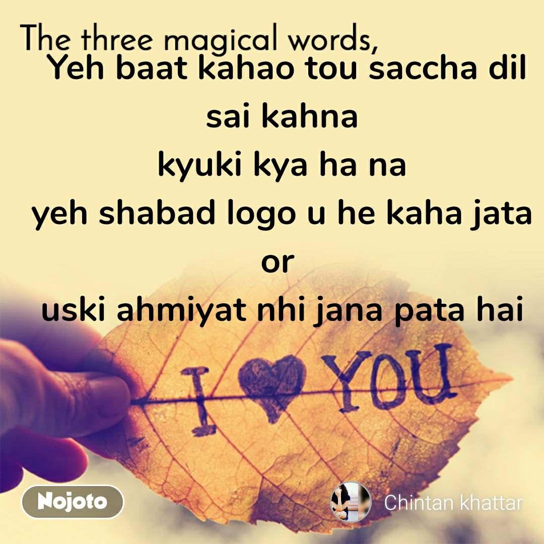 The three magical words  Yeh baat kahao tou saccha dil sai kahna kyuki kya ha na yeh shabad logo u he kaha jata or  uski ahmiyat nhi jana pata hai