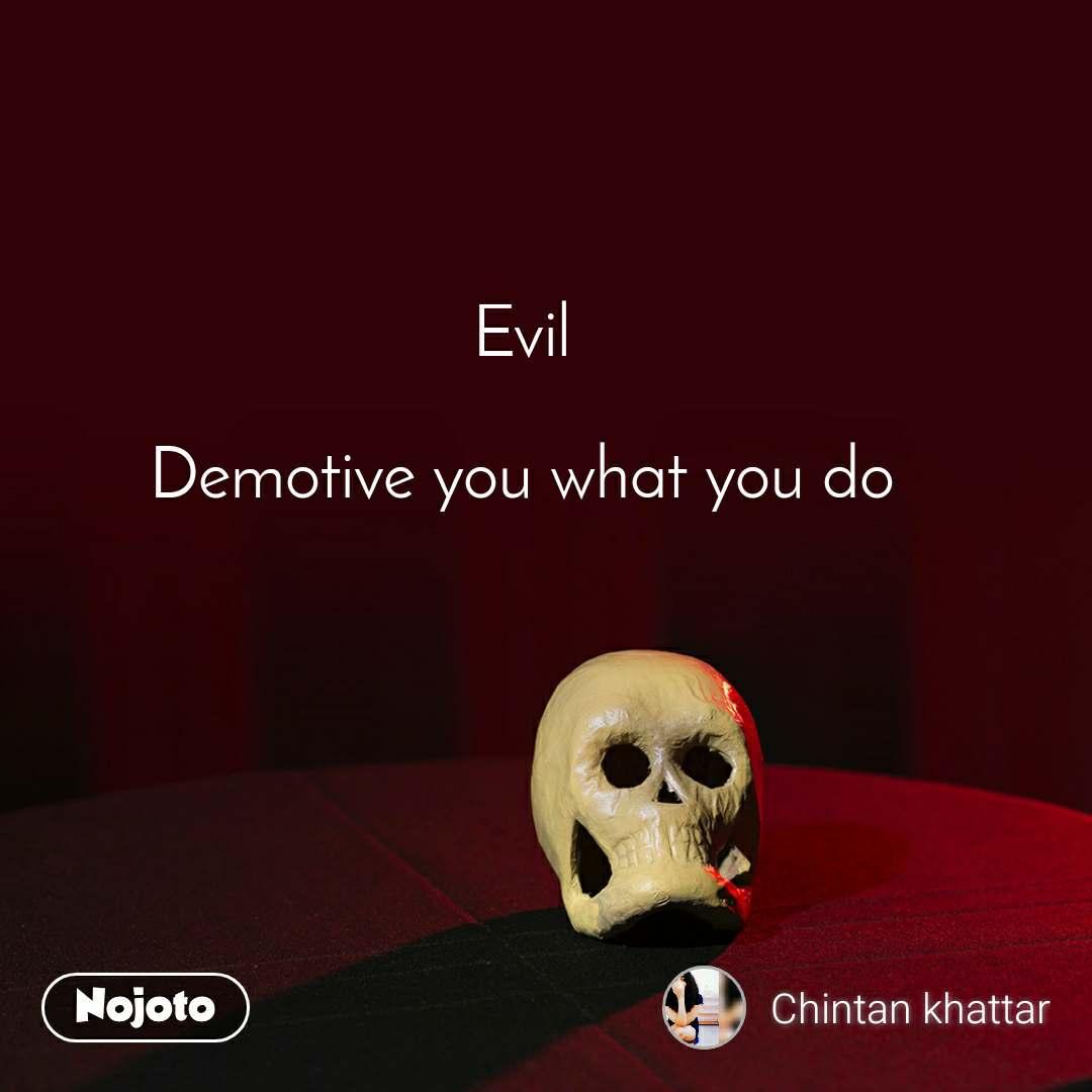 Evil   Demotive you what you do