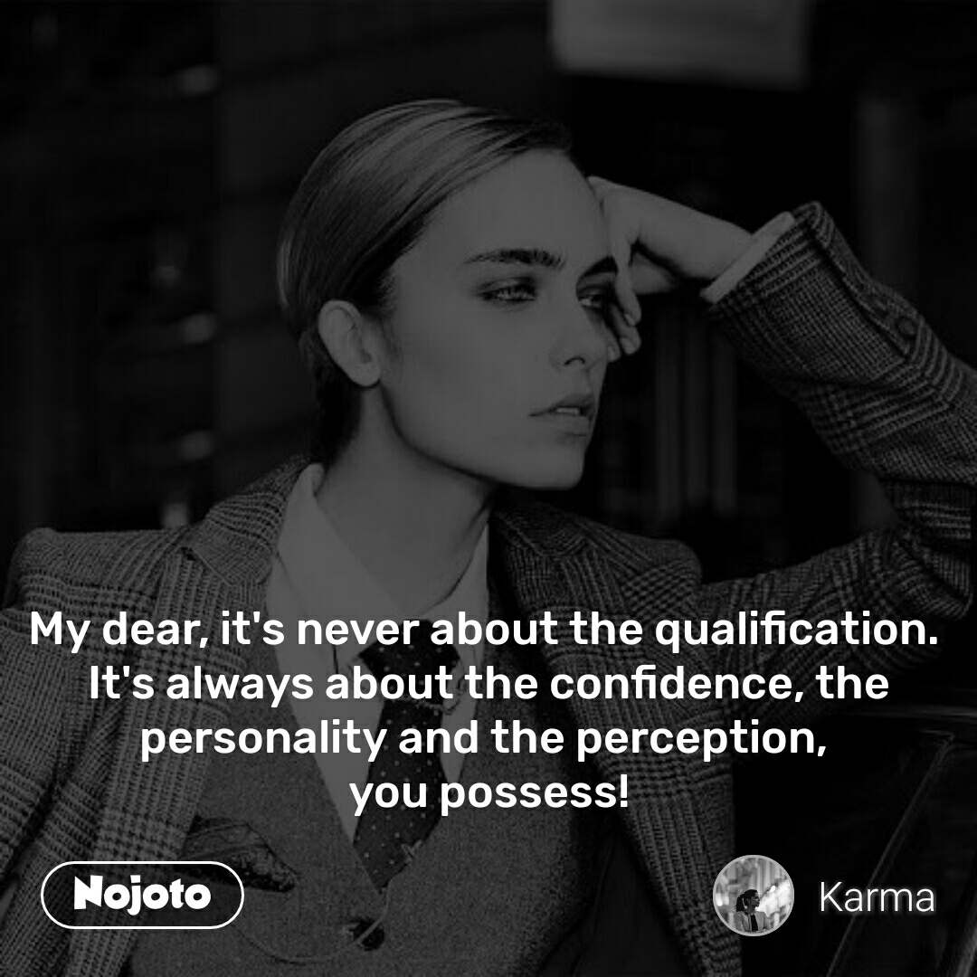 My dear, it's never about the qualification.  It's always about the confidence, the personality and the perception,  you possess!