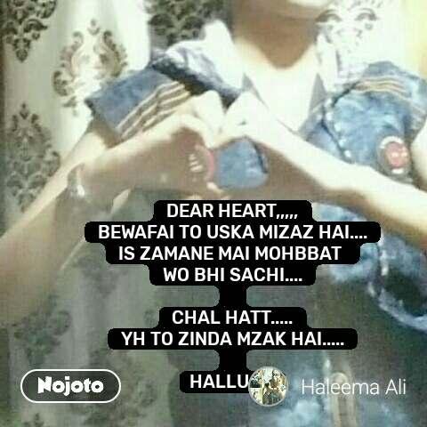 DEAR HEART,,,,, BEWAFAI TO USKA MIZAZ HAI.... IS ZAMANE MAI MOHBBAT  WO BHI SACHI....  CHAL HATT..... YH TO ZINDA MZAK HAI.....  HALLU..✍